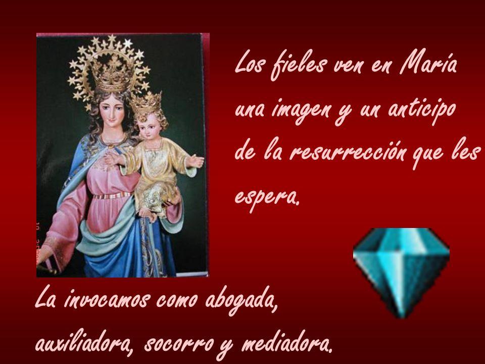 Los fieles ven en María una imagen y un anticipo de la resurrección que les espera. La invocamos como abogada, auxiliadora, socorro y mediadora.