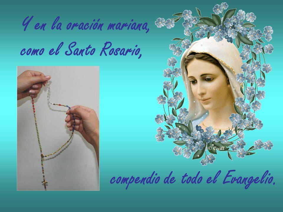 Y en la oración mariana, como el Santo Rosario, compendio de todo el Evangelio.