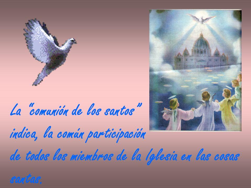 La comunión de los santos indica, la común participación de todos los miembros de la Iglesia en las cosas santas.