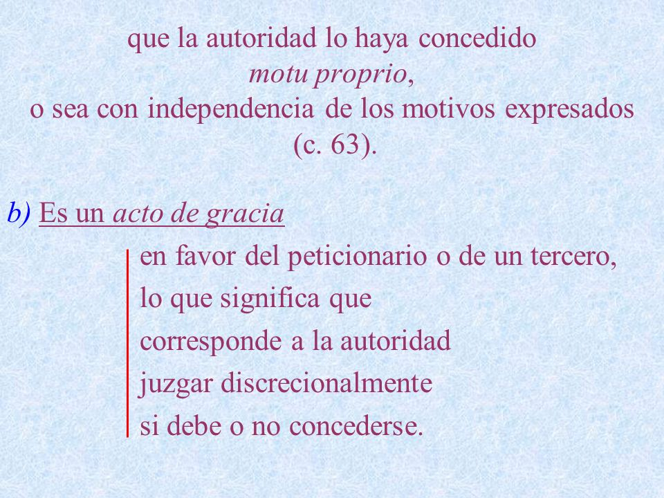 que la autoridad lo haya concedido motu proprio, o sea con independencia de los motivos expresados (c. 63). b) Es un acto de gracia en favor del petic