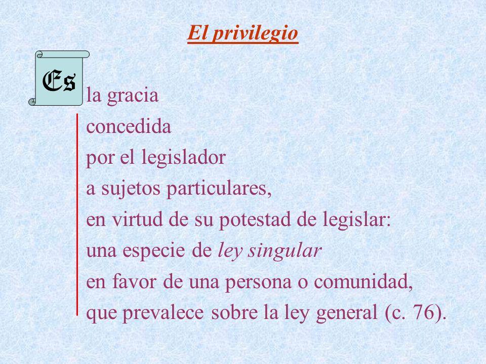 El privilegio la gracia concedida por el legislador a sujetos particulares, en virtud de su potestad de legislar: una especie de ley singular en favor