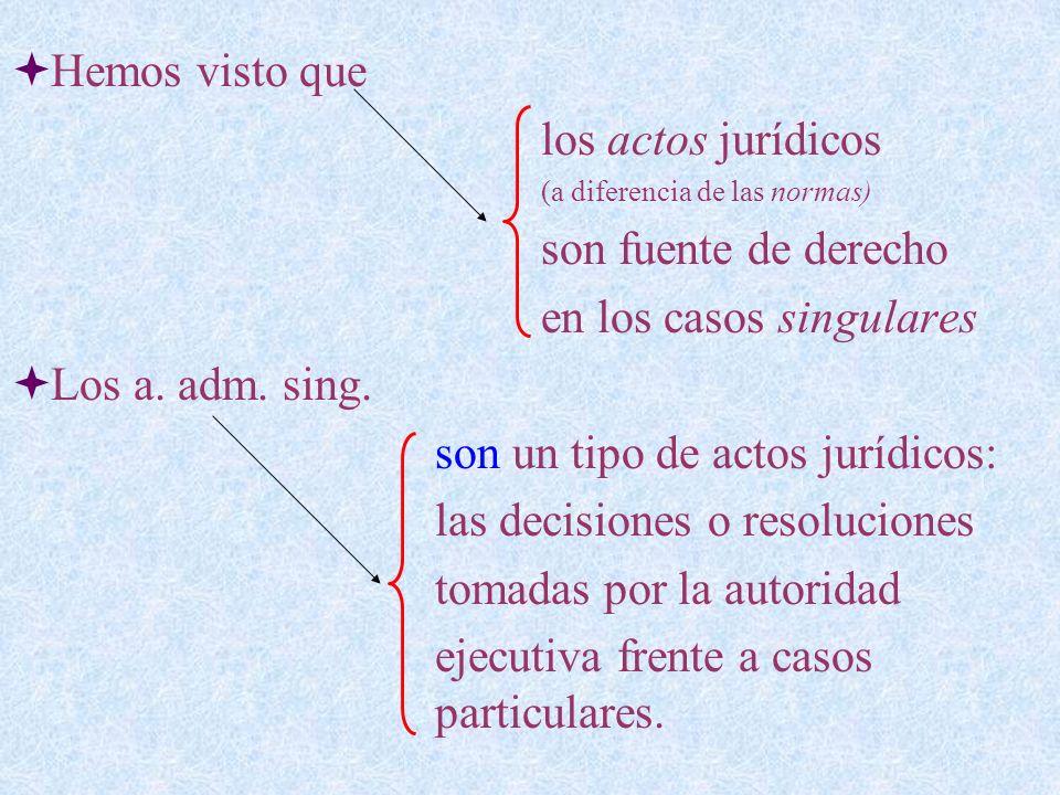 Hemos visto que los actos jurídicos (a diferencia de las normas) son fuente de derecho en los casos singulares Los a. adm. sing. son un tipo de actos