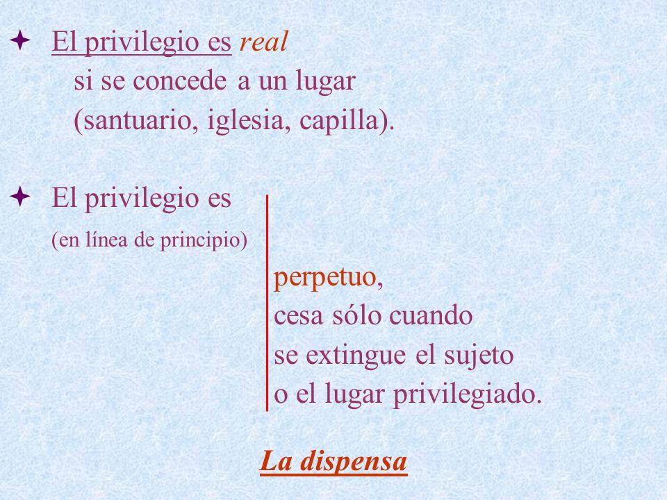 El privilegio es real si se concede a un lugar (santuario, iglesia, capilla). El privilegio es (en línea de principio) perpetuo, cesa sólo cuando se e