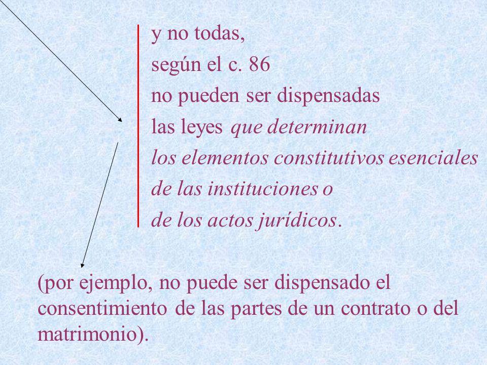y no todas, según el c. 86 no pueden ser dispensadas las leyes que determinan los elementos constitutivos esenciales de las instituciones o de los act