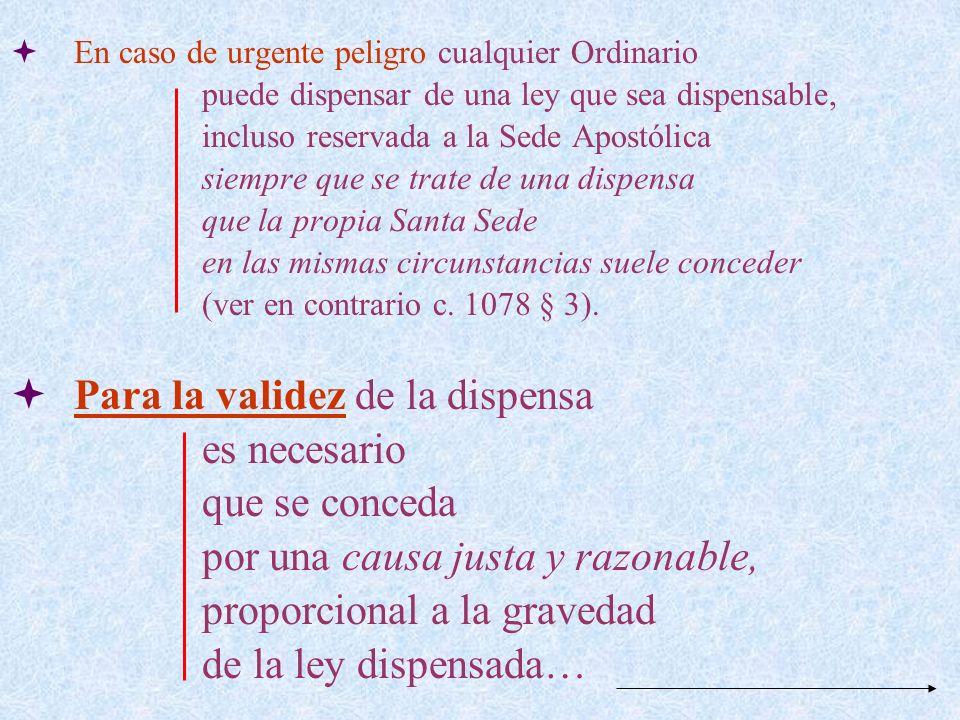 En caso de urgente peligro cualquier Ordinario puede dispensar de una ley que sea dispensable, incluso reservada a la Sede Apostólica siempre que se t