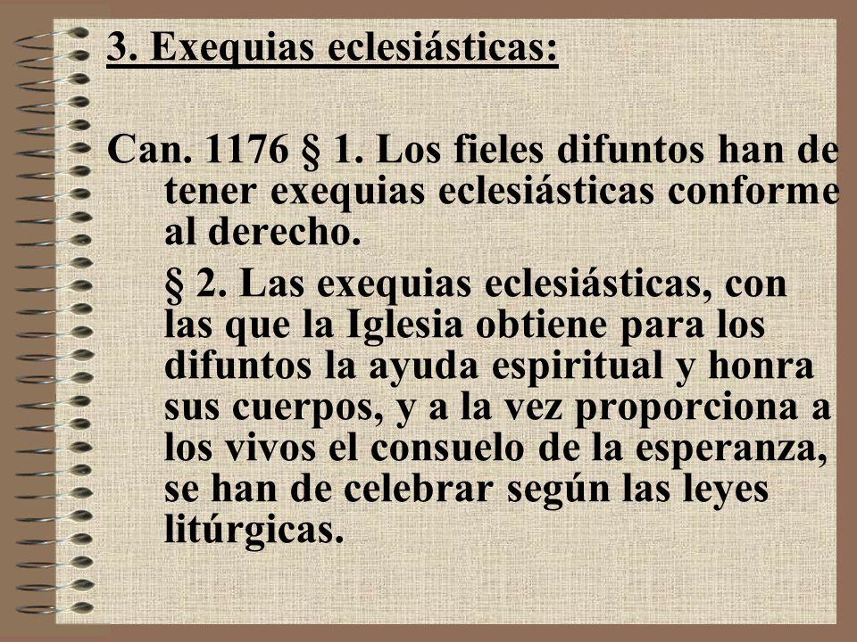 3. Exequias eclesiásticas: Can. 1176 § 1. Los fieles difuntos han de tener exequias eclesiásticas conforme al derecho. § 2. Las exequias eclesiásticas