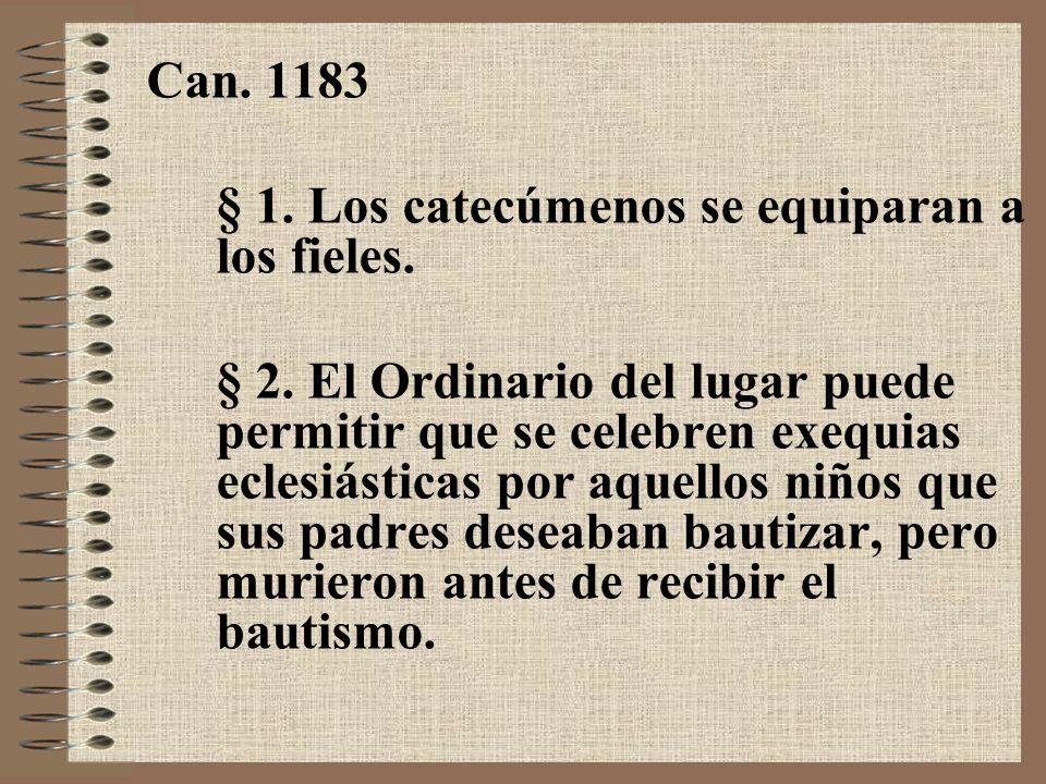 Can. 1183 § 1. Los catecúmenos se equiparan a los fieles. § 2. El Ordinario del lugar puede permitir que se celebren exequias eclesiásticas por aquell