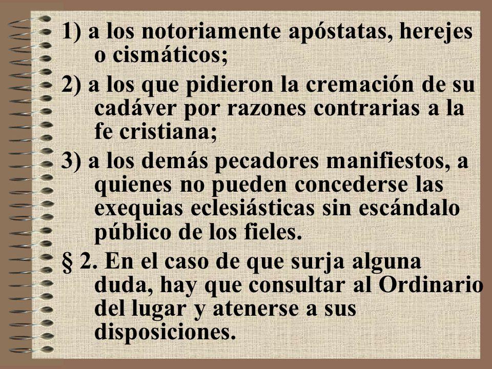 1) a los notoriamente apóstatas, herejes o cismáticos; 2) a los que pidieron la cremación de su cadáver por razones contrarias a la fe cristiana; 3) a