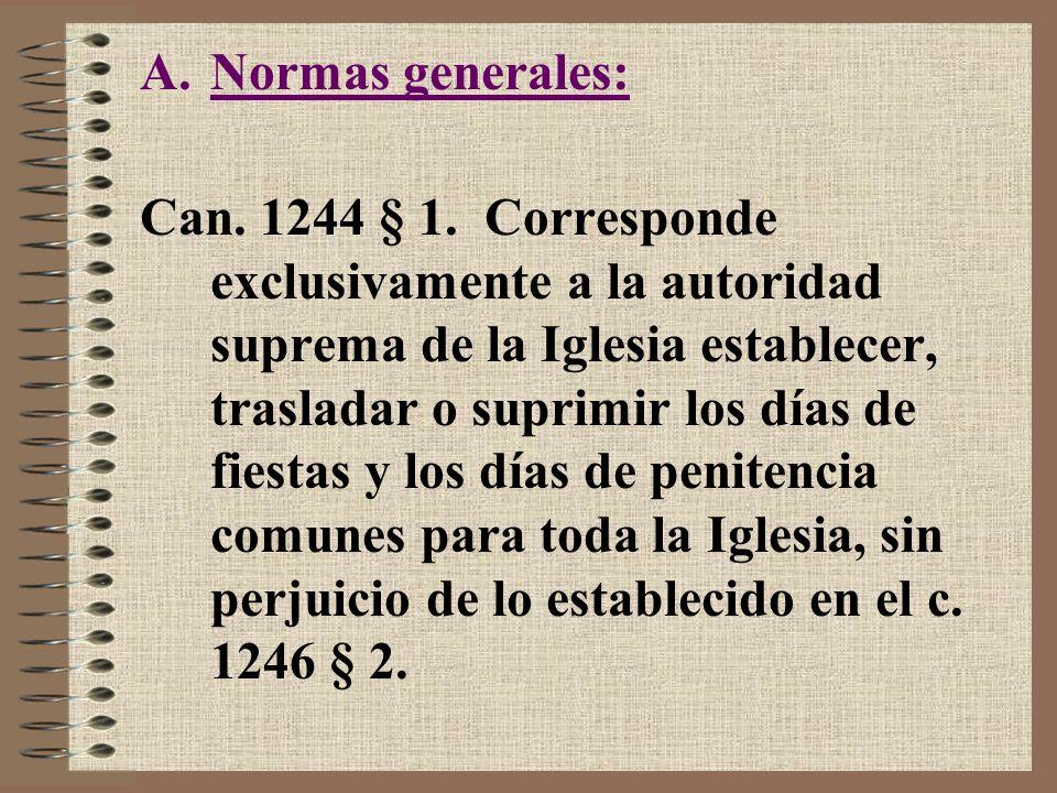 A.Normas generales: Can. 1244 § 1. Corresponde exclusivamente a la autoridad suprema de la Iglesia establecer, trasladar o suprimir los días de fiesta