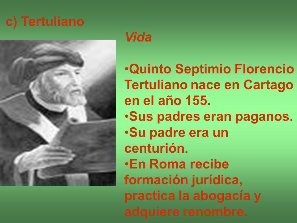 c) Tertuliano Vida Quinto Septimio Florencio Tertuliano nace en Cartago en el año 155. Sus padres eran paganos. Su padre era un centurión. En Roma rec