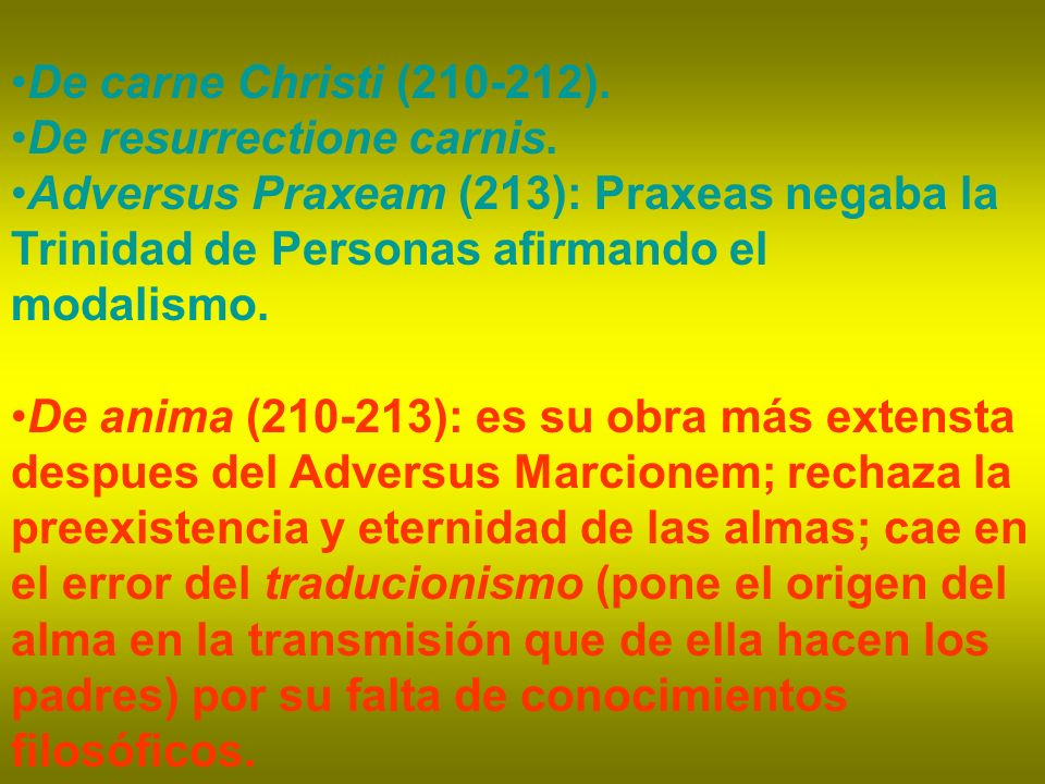 De carne Christi (210-212). De resurrectione carnis. Adversus Praxeam (213): Praxeas negaba la Trinidad de Personas afirmando el modalismo. De anima (