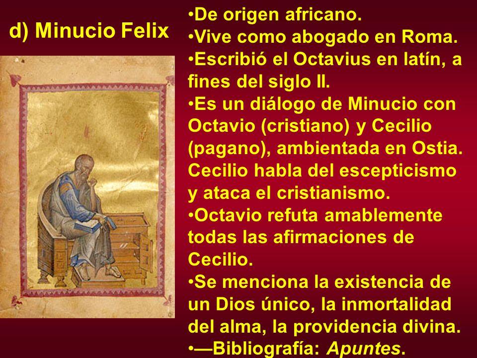 d) Minucio Felix De origen africano. Vive como abogado en Roma. Escribió el Octavius en latín, a fines del siglo II. Es un diálogo de Minucio con Octa