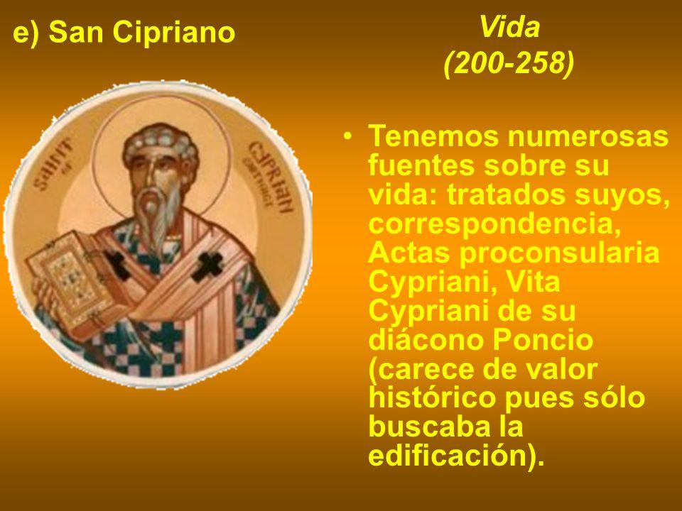 e) San Cipriano Vida (200-258) Tenemos numerosas fuentes sobre su vida: tratados suyos, correspondencia, Actas proconsularia Cypriani, Vita Cypriani d