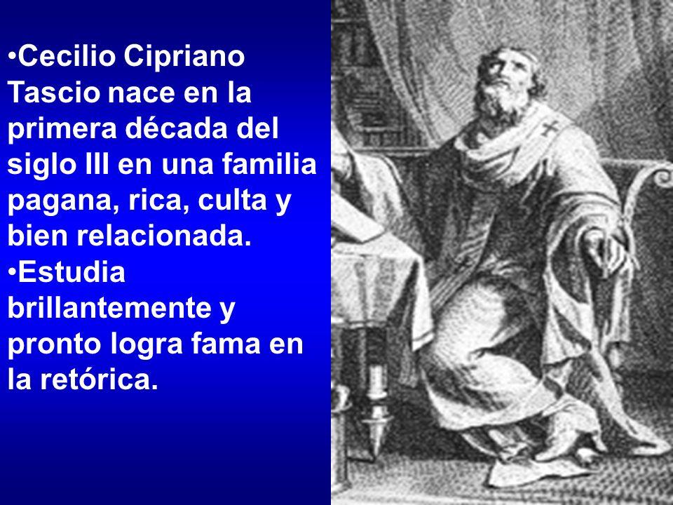 Cecilio Cipriano Tascio nace en la primera década del siglo III en una familia pagana, rica, culta y bien relacionada. Estudia brillantemente y pronto