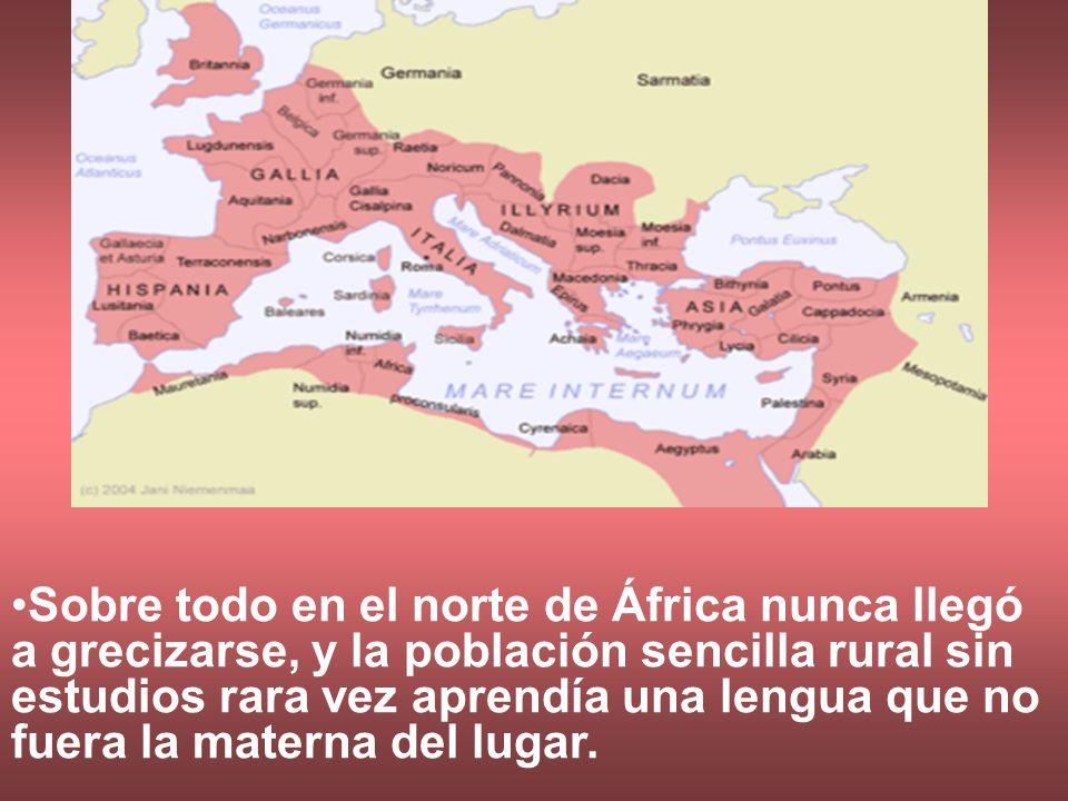 Sobre todo en el norte de África nunca llegó a grecizarse, y la población sencilla rural sin estudios rara vez aprendía una lengua que no fuera la mat