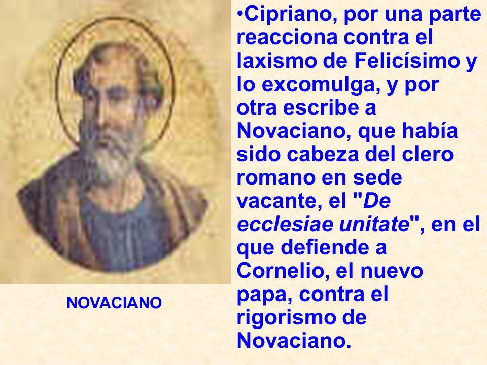 Cipriano, por una parte reacciona contra el laxismo de Felicísimo y lo excomulga, y por otra escribe a Novaciano, que había sido cabeza del clero roma