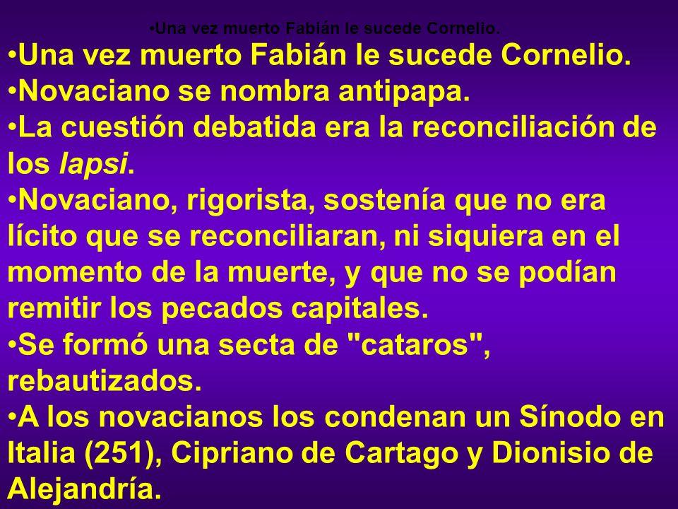 Una vez muerto Fabián le sucede Cornelio. Novaciano se nombra antipapa. La cuestión debatida era la reconciliación de los lapsi. Novaciano, rigorista,