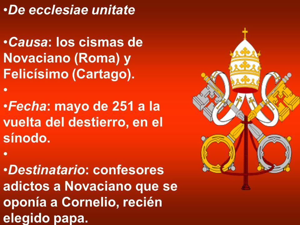 De ecclesiae unitate Causa: los cismas de Novaciano (Roma) y Felicísimo (Cartago). Fecha: mayo de 251 a la vuelta del destierro, en el sínodo. Destina