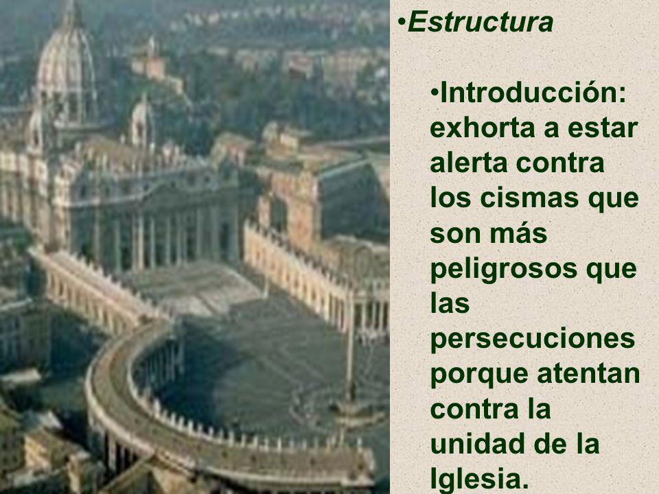 Estructura Introducción: exhorta a estar alerta contra los cismas que son más peligrosos que las persecuciones porque atentan contra la unidad de la I