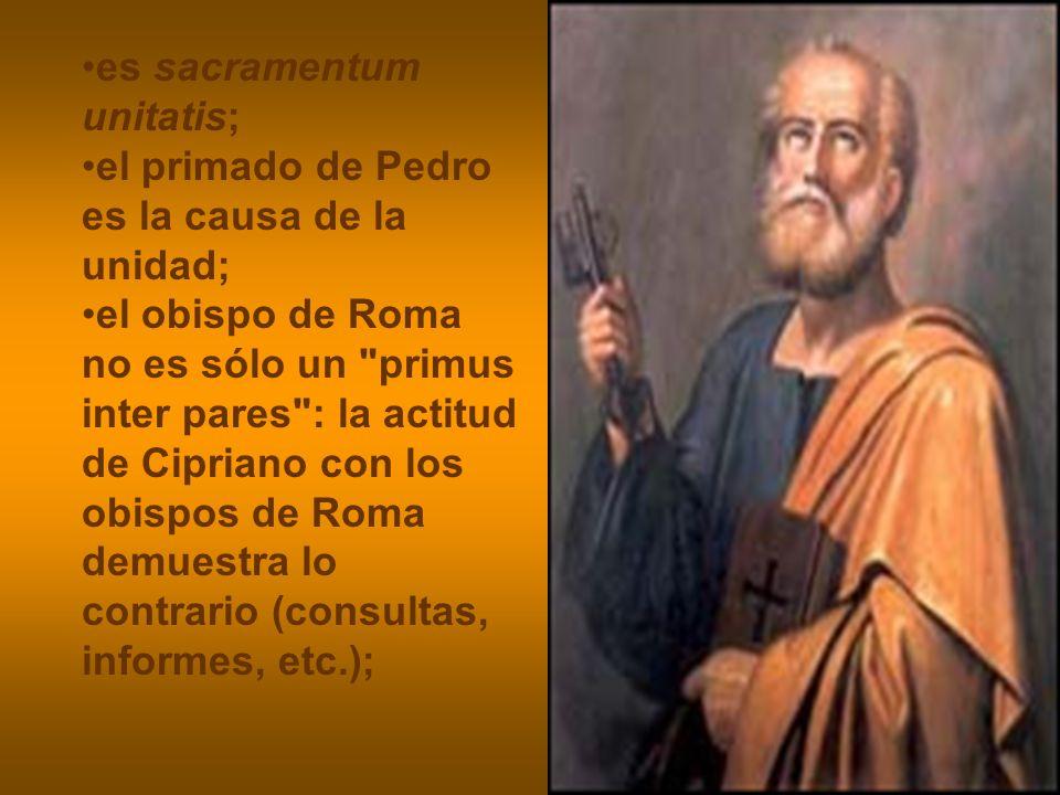 es sacramentum unitatis; el primado de Pedro es la causa de la unidad; el obispo de Roma no es sólo un
