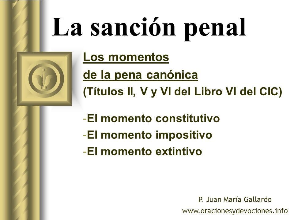 La sanción penal Los momentos de la pena canónica (Títulos II, V y VI del Libro VI del CIC) -El momento constitutivo -El momento impositivo -El moment