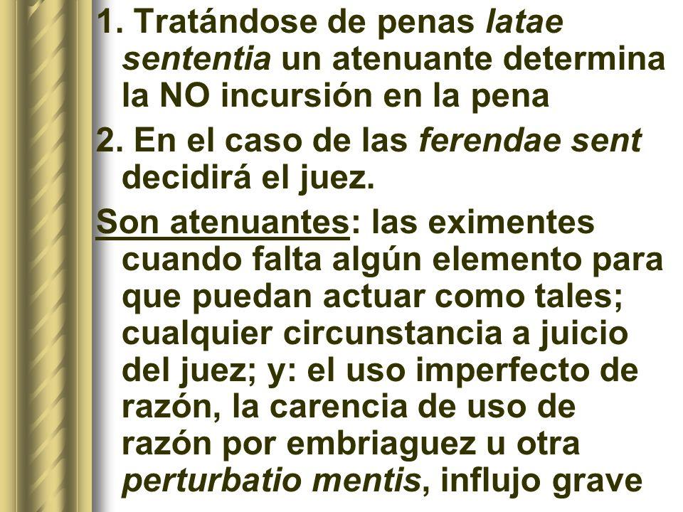1. Tratándose de penas latae sententia un atenuante determina la NO incursión en la pena 2. En el caso de las ferendae sent decidirá el juez. Son aten