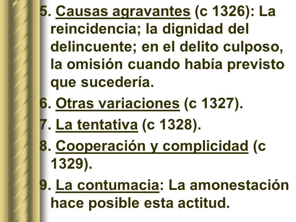 5. Causas agravantes (c 1326): La reincidencia; la dignidad del delincuente; en el delito culposo, la omisión cuando había previsto que sucedería. 6.