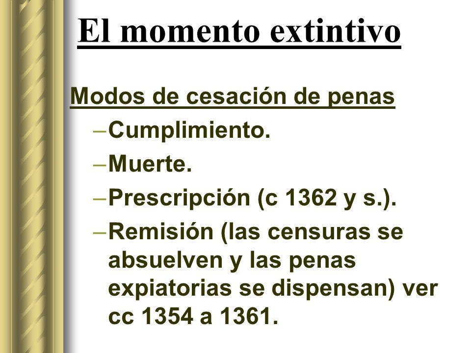 El momento extintivo Modos de cesación de penas –Cumplimiento. –Muerte. –Prescripción (c 1362 y s.). –Remisión (las censuras se absuelven y las penas
