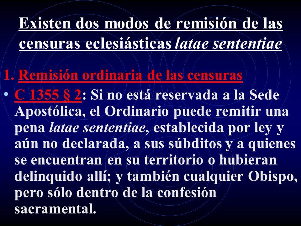 Existen dos modos de remisión de las censuras eclesiásticas latae sententiae 1. Remisión ordinaria de las censuras C 1355 § 2: Si no está reservada a