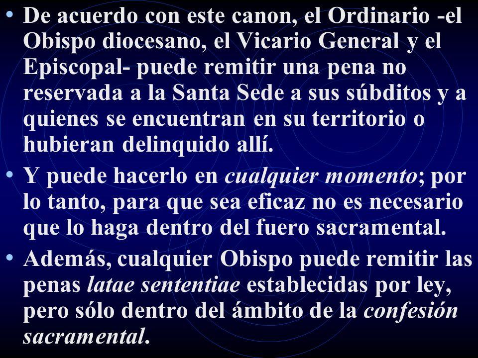 De acuerdo con este canon, el Ordinario -el Obispo diocesano, el Vicario General y el Episcopal- puede remitir una pena no reservada a la Santa Sede a