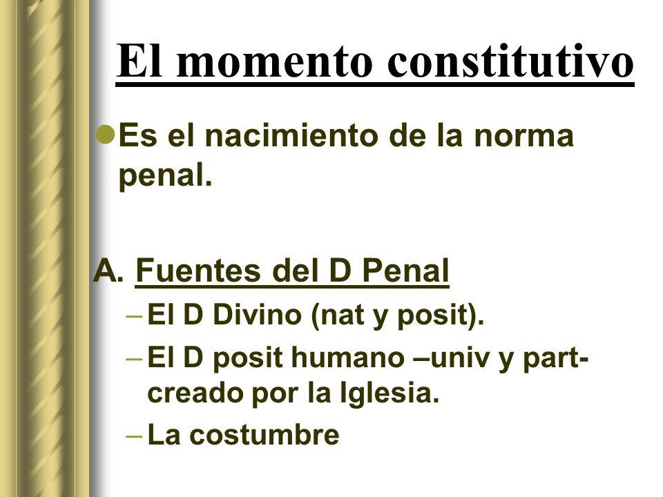 El momento constitutivo Es el nacimiento de la norma penal. A. Fuentes del D Penal –El D Divino (nat y posit). –El D posit humano –univ y part- creado