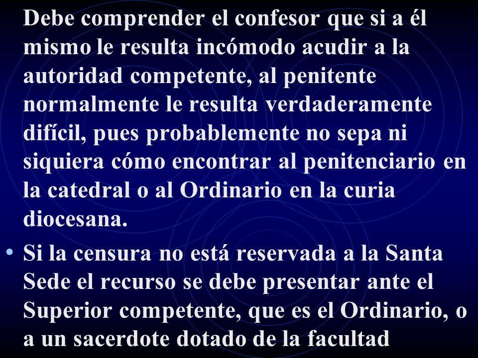 Debe comprender el confesor que si a él mismo le resulta incómodo acudir a la autoridad competente, al penitente normalmente le resulta verdaderamente