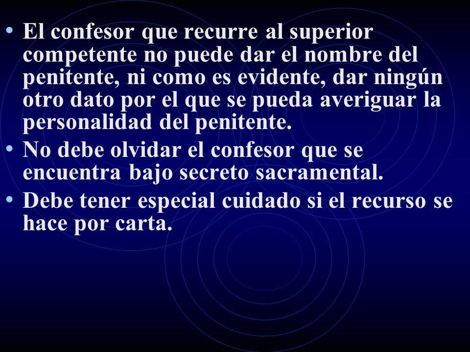 El confesor que recurre al superior competente no puede dar el nombre del penitente, ni como es evidente, dar ningún otro dato por el que se pueda ave