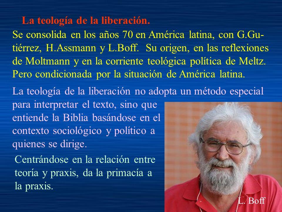 La teología de la liberación. Se consolida en los años 70 en América latina, con G.Gu- tiérrez, H.Assmann y L.Boff. Su origen, en las reflexiones de M