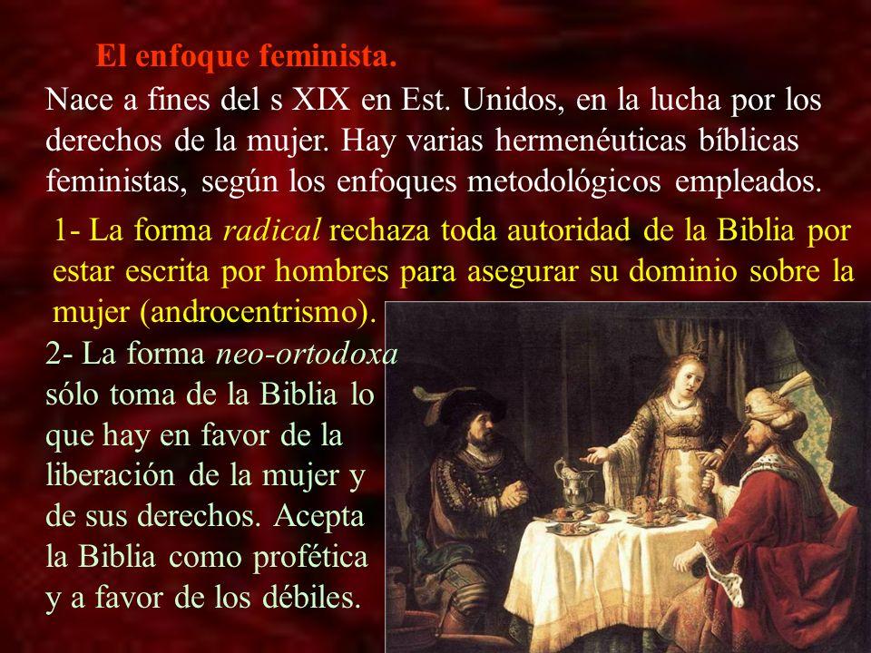 El enfoque feminista. Nace a fines del s XIX en Est. Unidos, en la lucha por los derechos de la mujer. Hay varias hermenéuticas bíblicas feministas, s