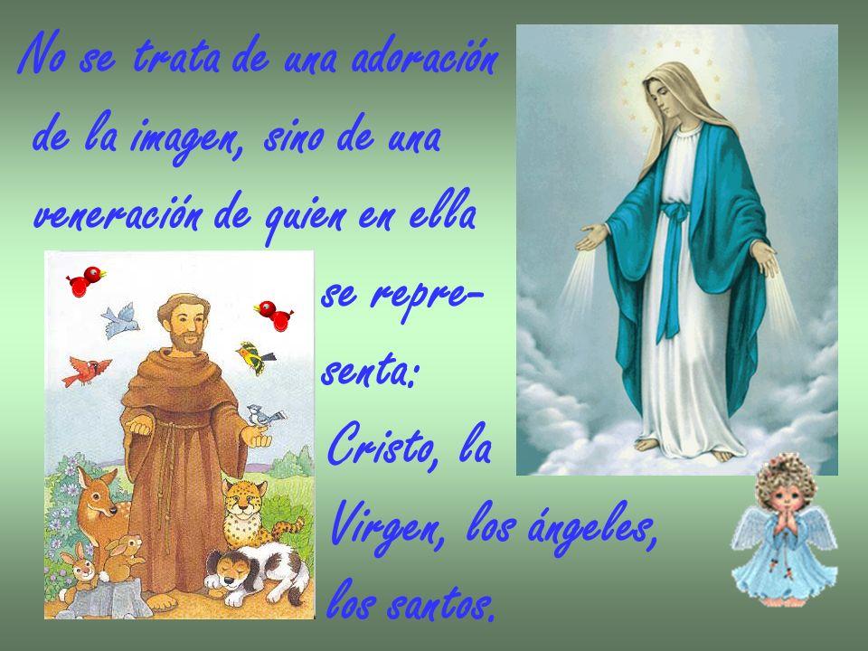 No se trata de una adoración de la imagen, sino de una veneración de quien en ella se repre- senta: Cristo, la Virgen, los ángeles, los santos.