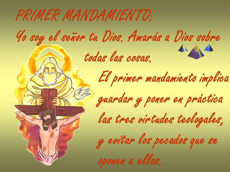 PRIMER MANDAMIENTO: Yo soy el señor tu Dios. Amarás a Dios sobre todas las cosas. El primer mandamiento implica guardar y poner en práctica las tres v