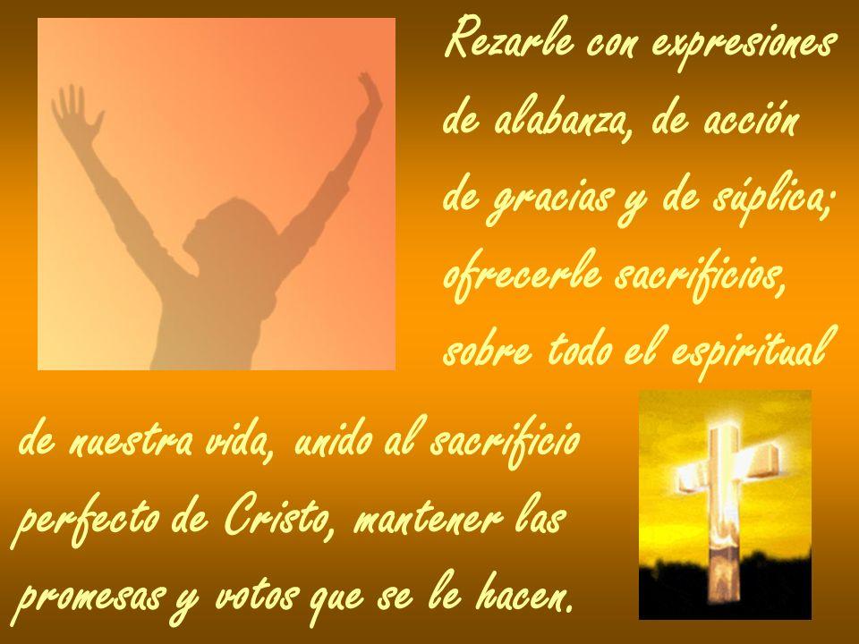 Rezarle con expresiones de alabanza, de acción de gracias y de súplica; ofrecerle sacrificios, sobre todo el espiritual de nuestra vida, unido al sacr