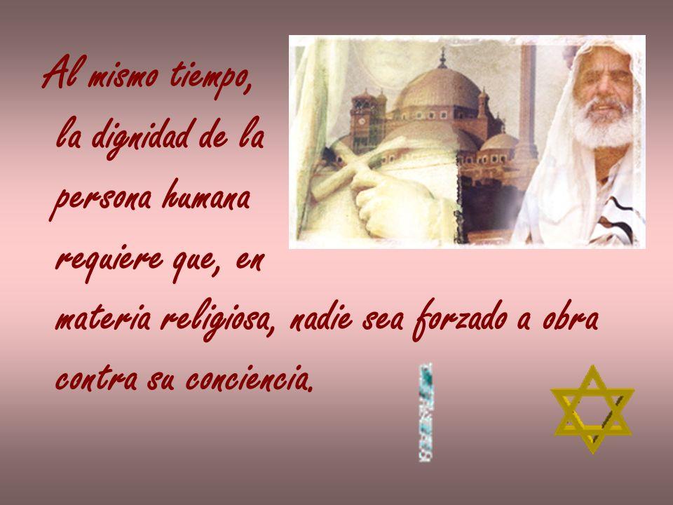 Al mismo tiempo, la dignidad de la persona humana requiere que, en materia religiosa, nadie sea forzado a obra contra su conciencia.