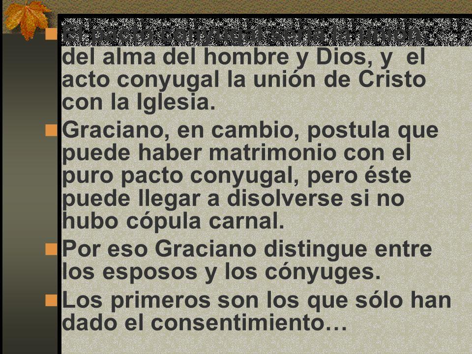 El pacto conyugal sería la unión del alma del hombre y Dios, y el acto conyugal la unión de Cristo con la Iglesia. Graciano, en cambio, postula que pu