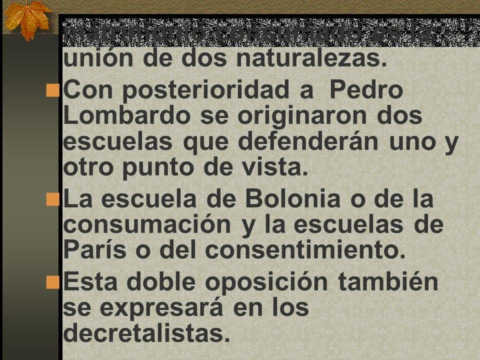 matrimonio consumado es la unión de dos naturalezas. Con posterioridad a Pedro Lombardo se originaron dos escuelas que defenderán uno y otro punto de