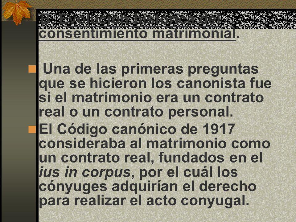 B. Evolución histórica del consentimiento matrimonial. Una de las primeras preguntas que se hicieron los canonista fue si el matrimonio era un contrat