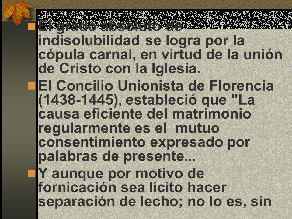 El grado absoluto de indisolubilidad se logra por la cópula carnal, en virtud de la unión de Cristo con la Iglesia. El Concilio Unionista de Florencia