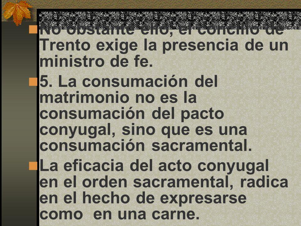 No obstante ello, el concilio de Trento exige la presencia de un ministro de fe. 5. La consumación del matrimonio no es la consumación del pacto conyu