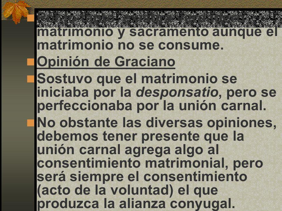 Por lo tanto, existirá verdadero matrimonio y sacramento aunque el matrimonio no se consume. Opinión de Graciano Sostuvo que el matrimonio se iniciaba