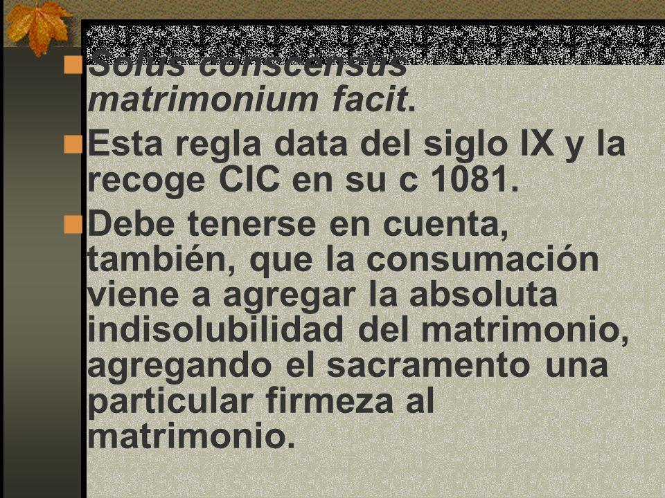 Solus conscensus matrimonium facit. Esta regla data del siglo IX y la recoge CIC en su c 1081. Debe tenerse en cuenta, también, que la consumación vie
