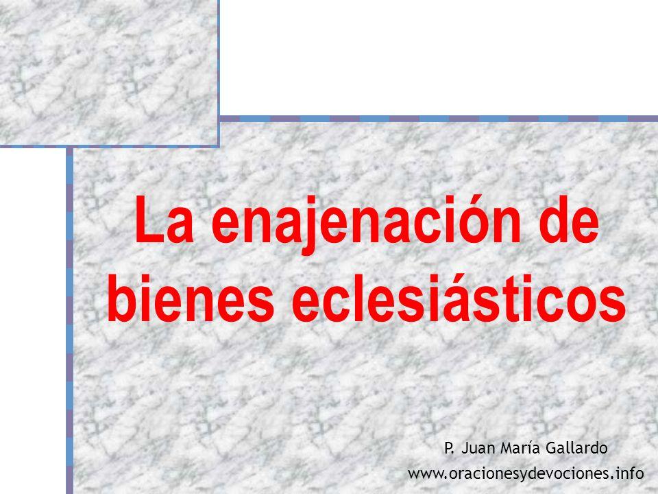 La enajenación de bienes eclesiásticos P. Juan María Gallardo www.oracionesydevociones.info