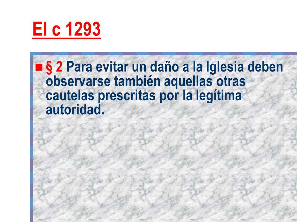 El c 1293 § 2 Para evitar un daño a la Iglesia deben observarse también aquellas otras cautelas prescritas por la legítima autoridad.