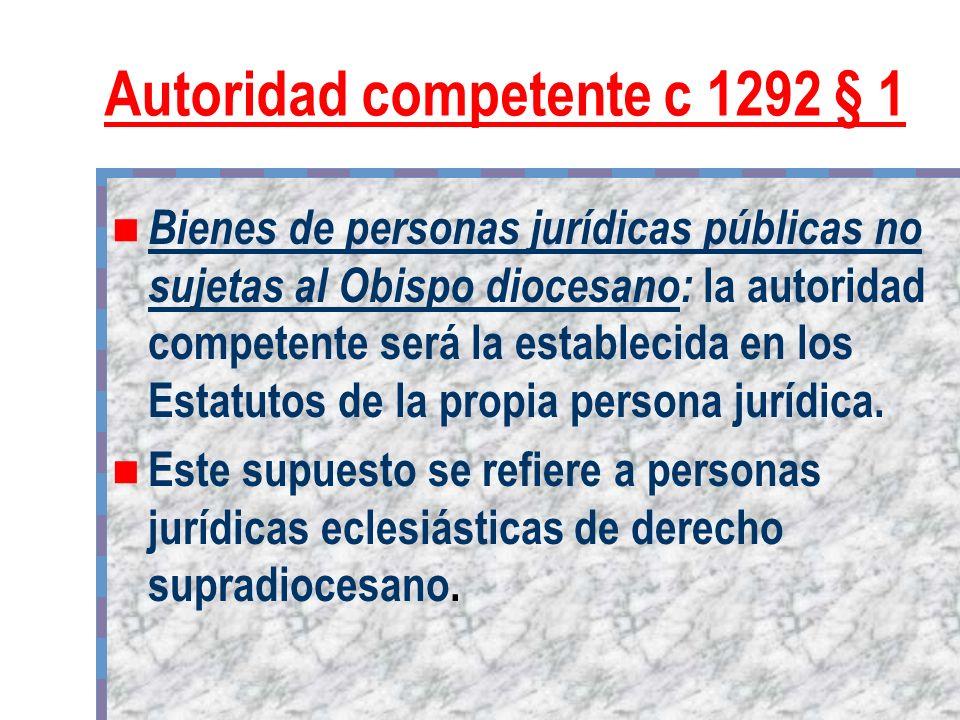 Autoridad competente c 1292 § 1 Bienes de personas jurídicas públicas no sujetas al Obispo diocesano: la autoridad competente será la establecida en l