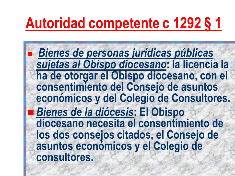Autoridad competente c 1292 § 1 Bienes de personas jurídicas públicas sujetas al Obispo diocesano : la licencia la ha de otorgar el Obispo diocesano,